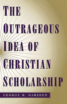 The Outrageous Idea of Christian Scholarship By Marsden, George M.